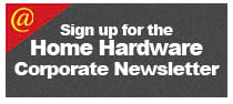 Sign up for the Home Hardware Corporate Newsletter